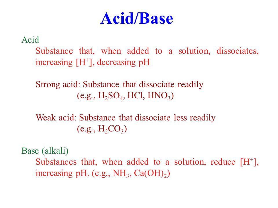Acid/Base Acid. Substance that, when added to a solution, dissociates, increasing [H+], decreasing pH.
